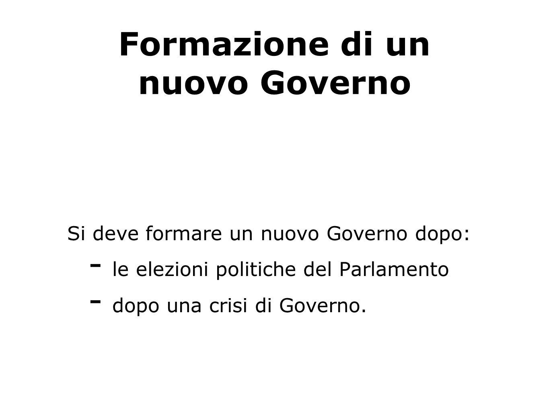 Formazione di un nuovo Governo Si deve formare un nuovo Governo dopo: - le elezioni politiche del Parlamento - dopo una crisi di Governo.