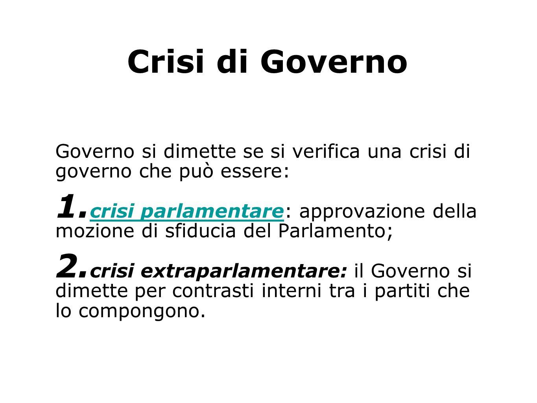 Crisi di Governo Governo si dimette se si verifica una crisi di governo che può essere: 1. crisi parlamentare: approvazione della mozione di sfiducia