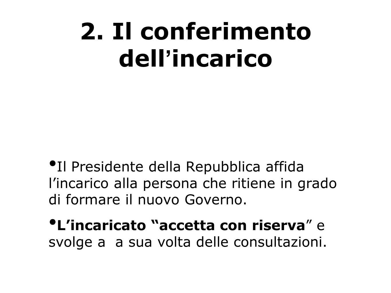 2. Il conferimento dellincarico Il Presidente della Repubblica affida lincarico alla persona che ritiene in grado di formare il nuovo Governo. Lincari