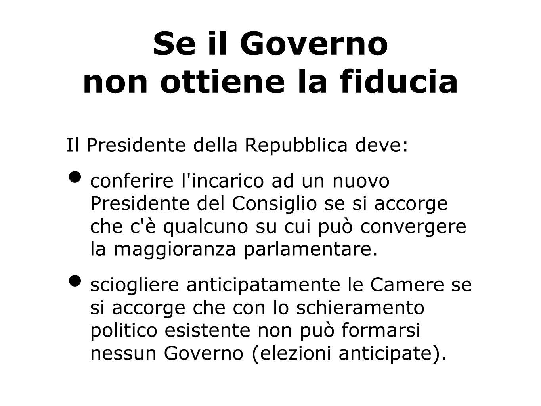 Se il Governo non ottiene la fiducia Il Presidente della Repubblica deve: conferire l incarico ad un nuovo Presidente del Consiglio se si accorge che c è qualcuno su cui può convergere la maggioranza parlamentare.