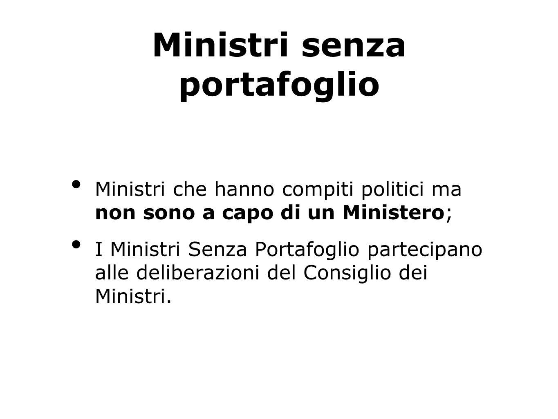 Ministri senza portafoglio Ministri che hanno compiti politici ma non sono a capo di un Ministero; I Ministri Senza Portafoglio partecipano alle deliberazioni del Consiglio dei Ministri.