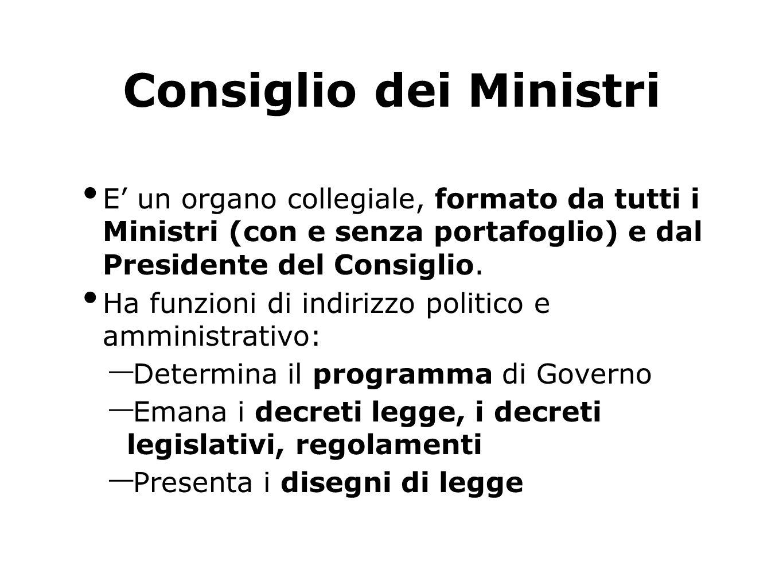 Consiglio dei Ministri E un organo collegiale, formato da tutti i Ministri (con e senza portafoglio) e dal Presidente del Consiglio. Ha funzioni di in