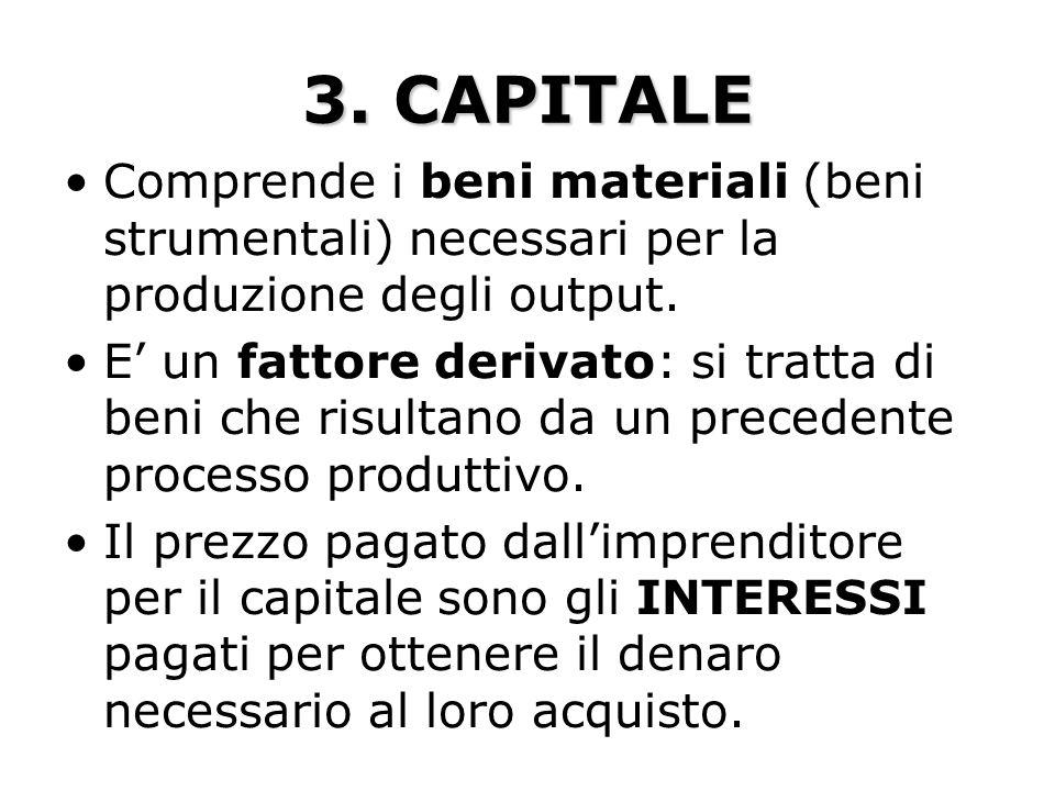 3. CAPITALE Comprende i beni materiali (beni strumentali) necessari per la produzione degli output. E un fattore derivato: si tratta di beni che risul