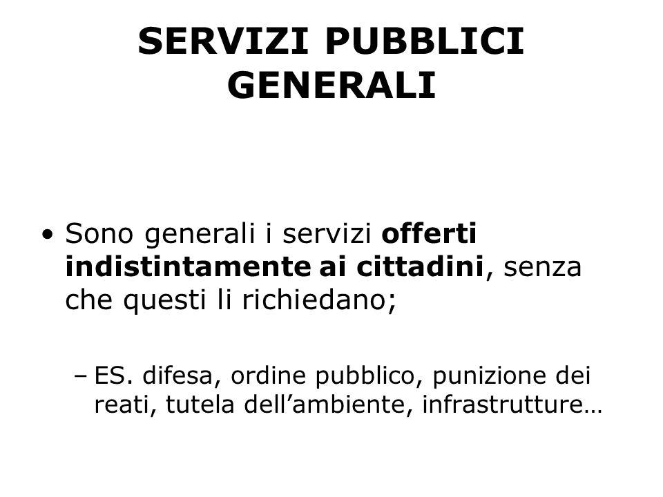 SERVIZI PUBBLICI GENERALI Sono generali i servizi offerti indistintamente ai cittadini, senza che questi li richiedano; –ES. difesa, ordine pubblico,