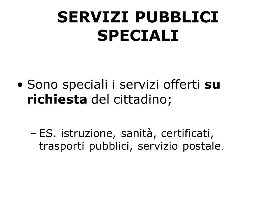 SERVIZI PUBBLICI SPECIALI Sono speciali i servizi offerti su richiesta del cittadino; –ES. istruzione, sanità, certificati, trasporti pubblici, serviz