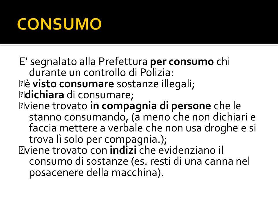 E' segnalato alla Prefettura per consumo chi durante un controllo di Polizia: è visto consumare sostanze illegali; dichiara di consumare; viene trovat