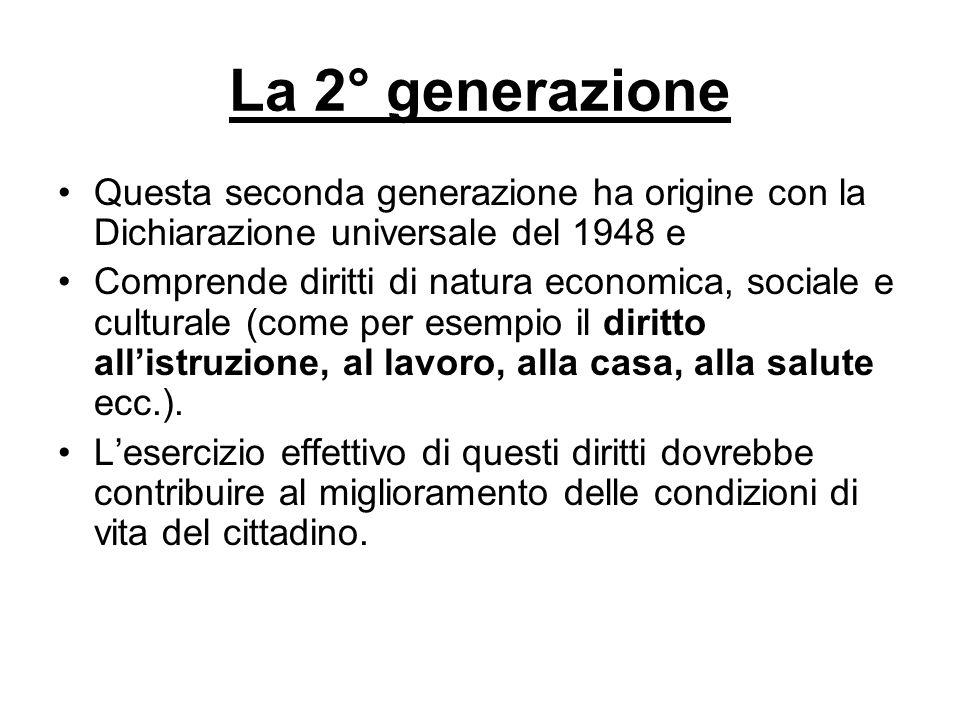 La 2° generazione Questa seconda generazione ha origine con la Dichiarazione universale del 1948 e Comprende diritti di natura economica, sociale e cu