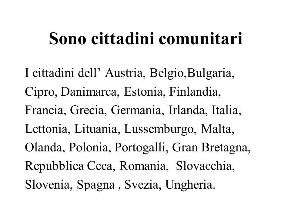 Sono cittadini comunitari I cittadini dell Austria, Belgio,Bulgaria, Cipro, Danimarca, Estonia, Finlandia, Francia, Grecia, Germania, Irlanda, Italia, Lettonia, Lituania, Lussemburgo, Malta, Olanda, Polonia, Portogalli, Gran Bretagna, Repubblica Ceca, Romania, Slovacchia, Slovenia, Spagna, Svezia, Ungheria.