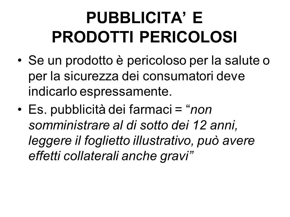 PUBBLICITA E PRODOTTI PERICOLOSI Se un prodotto è pericoloso per la salute o per la sicurezza dei consumatori deve indicarlo espressamente. Es. pubbli