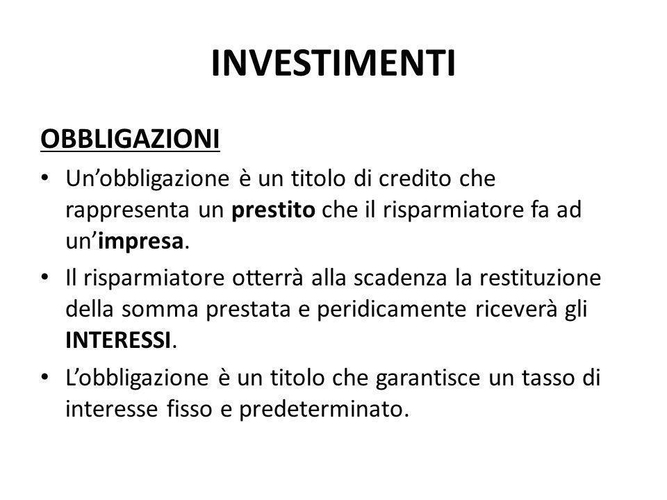 INVESTIMENTI OBBLIGAZIONI Unobbligazione è un titolo di credito che rappresenta un prestito che il risparmiatore fa ad unimpresa. Il risparmiatore ott