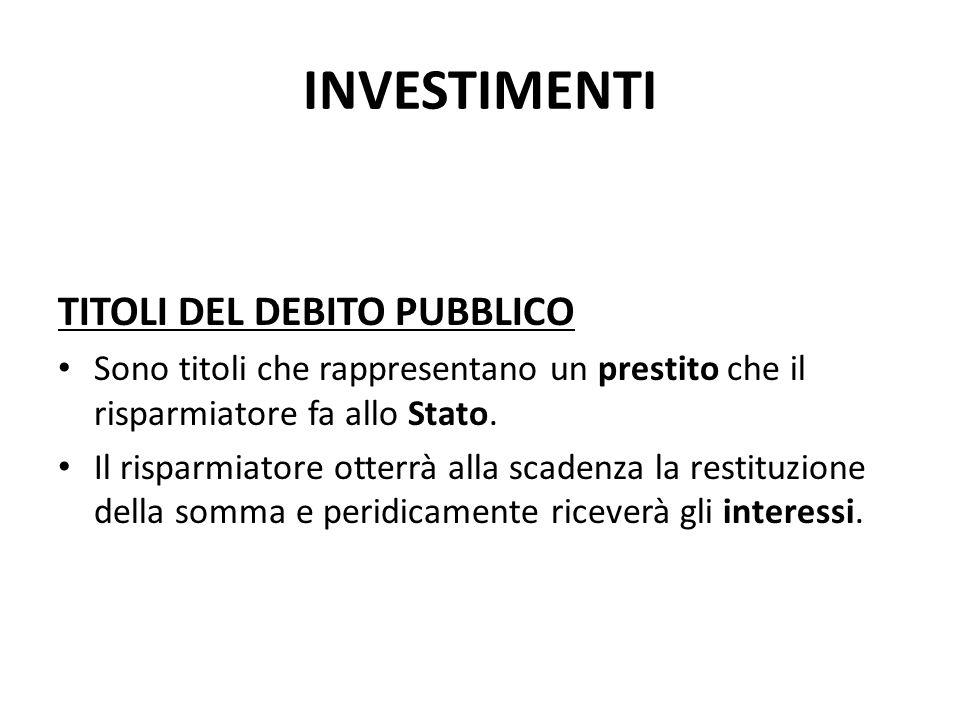INVESTIMENTI TITOLI DEL DEBITO PUBBLICO Sono titoli che rappresentano un prestito che il risparmiatore fa allo Stato. Il risparmiatore otterrà alla sc