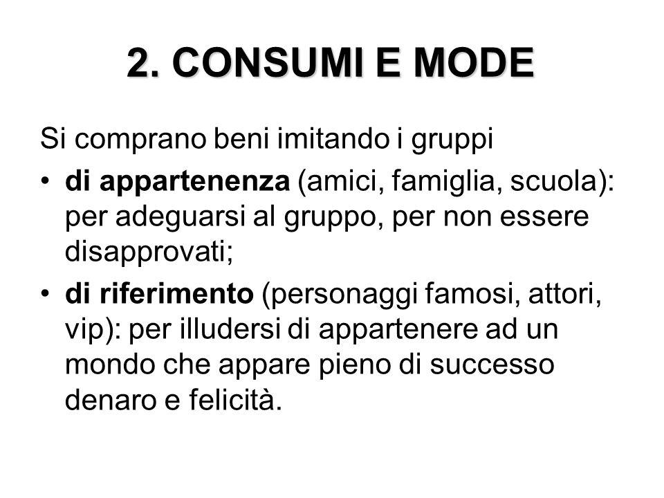 2. CONSUMI E MODE Si comprano beni imitando i gruppi di appartenenza (amici, famiglia, scuola): per adeguarsi al gruppo, per non essere disapprovati;