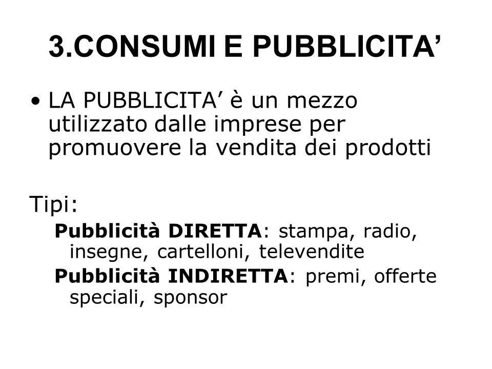 3.CONSUMI E PUBBLICITA LA PUBBLICITA è un mezzo utilizzato dalle imprese per promuovere la vendita dei prodotti Tipi: Pubblicità DIRETTA: stampa, radio, insegne, cartelloni, televendite Pubblicità INDIRETTA: premi, offerte speciali, sponsor