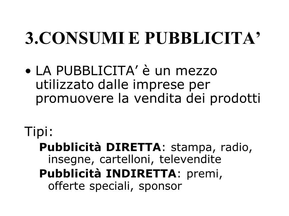 3.CONSUMI E PUBBLICITA LA PUBBLICITA è un mezzo utilizzato dalle imprese per promuovere la vendita dei prodotti Tipi: Pubblicità DIRETTA: stampa, radi
