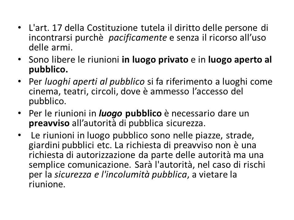 L'art. 17 della Costituzione tutela il diritto delle persone di incontrarsi purchè pacificamente e senza il ricorso alluso delle armi. Sono libere le