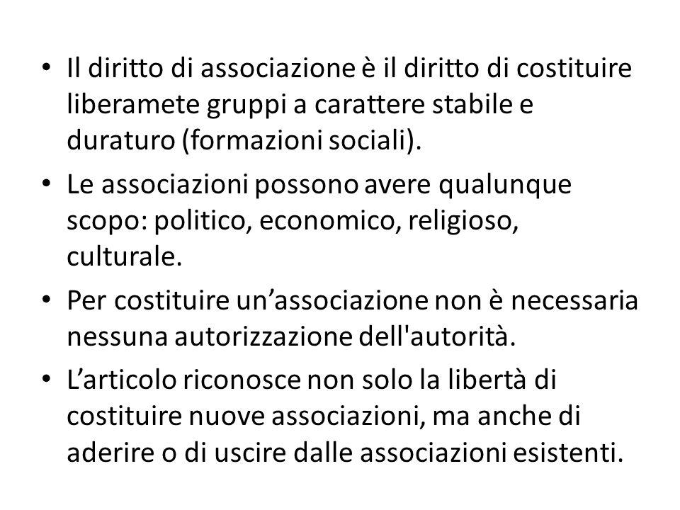 Il diritto di associazione è il diritto di costituire liberamete gruppi a carattere stabile e duraturo (formazioni sociali). Le associazioni possono a