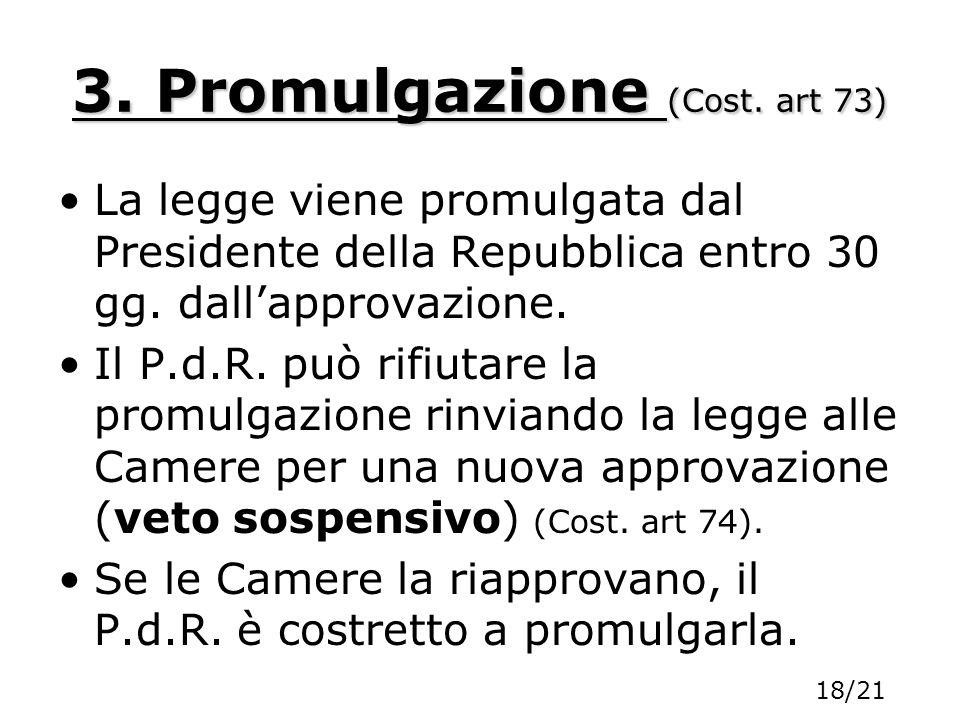 3. Promulgazione (Cost. art 73) La legge viene promulgata dal Presidente della Repubblica entro 30 gg. dallapprovazione. Il P.d.R. può rifiutare la pr