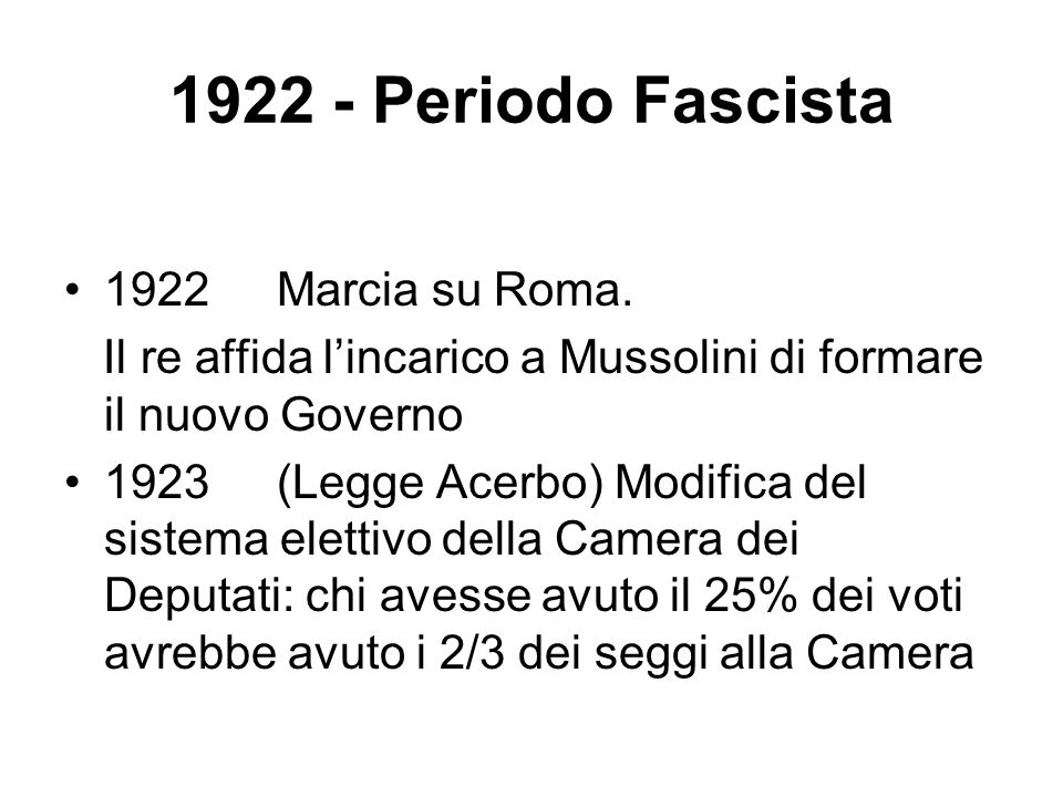 1922 - Periodo Fascista 1922 Marcia su Roma. Il re affida lincarico a Mussolini di formare il nuovo Governo 1923 (Legge Acerbo) Modifica del sistema e