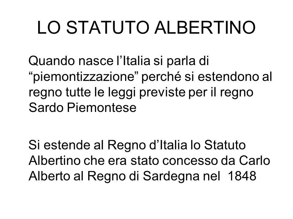 LO STATUTO ALBERTINO Quando nasce lItalia si parla di piemontizzazione perché si estendono al regno tutte le leggi previste per il regno Sardo Piemont