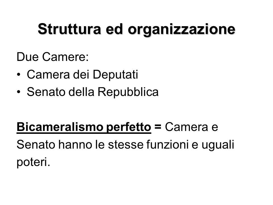 Struttura ed organizzazione Due Camere: Camera dei Deputati Senato della Repubblica Bicameralismo perfetto = Camera e Senato hanno le stesse funzioni