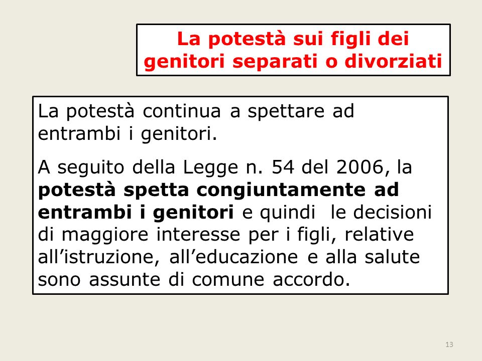 13 La potestà sui figli dei genitori separati o divorziati La potestà continua a spettare ad entrambi i genitori. A seguito della Legge n. 54 del 2006