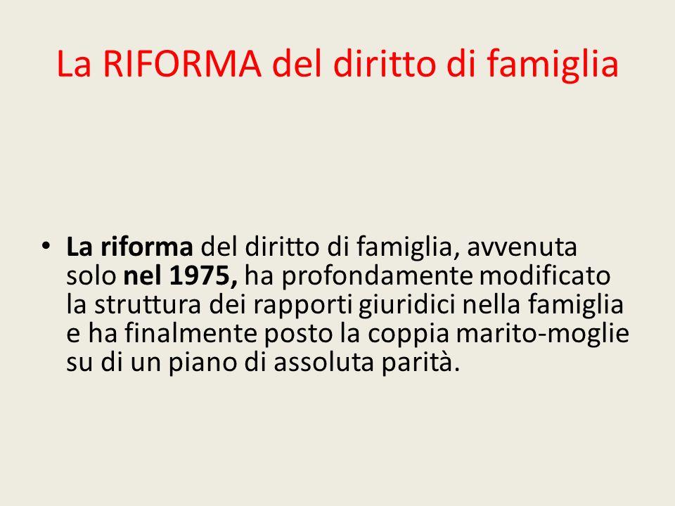 La RIFORMA del diritto di famiglia La riforma del diritto di famiglia, avvenuta solo nel 1975, ha profondamente modificato la struttura dei rapporti g