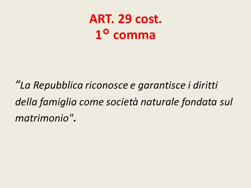 ART. 29 cost. 1° comma La Repubblica riconosce e garantisce i diritti della famiglia come società naturale fondata sul matrimonio