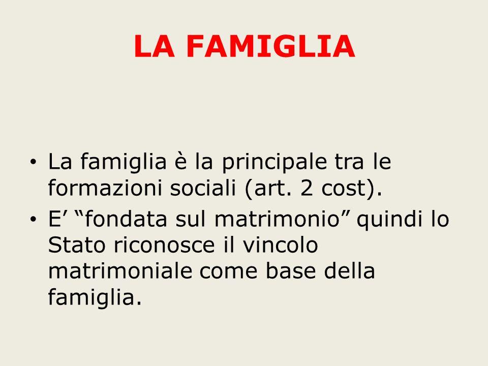 LA FAMIGLIA La famiglia è la principale tra le formazioni sociali (art. 2 cost). E fondata sul matrimonio quindi lo Stato riconosce il vincolo matrimo