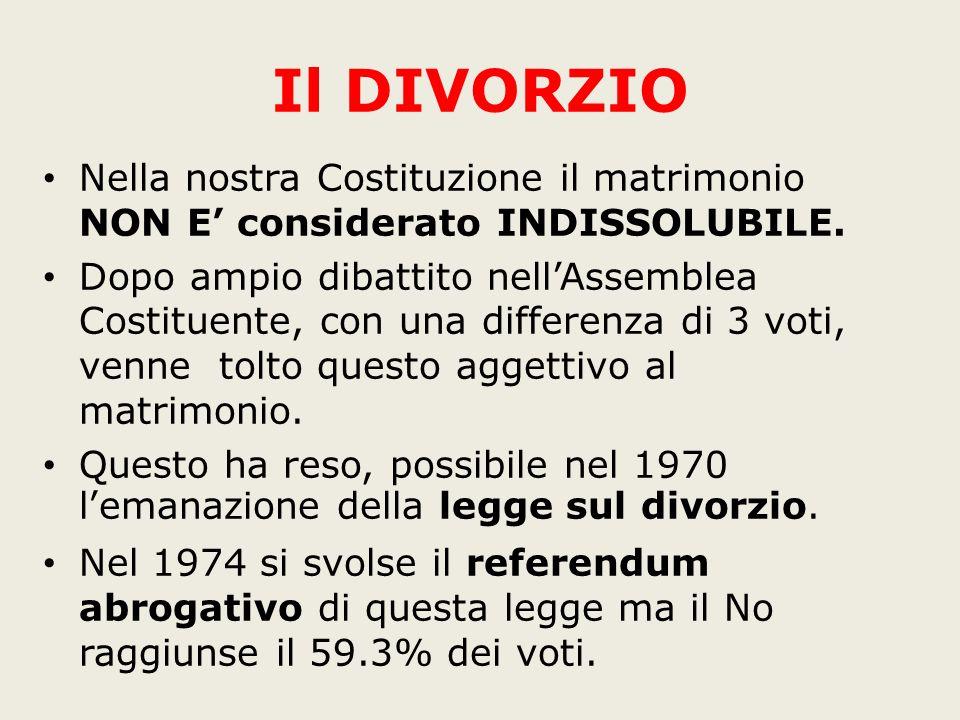 Il DIVORZIO Nella nostra Costituzione il matrimonio NON E considerato INDISSOLUBILE. Dopo ampio dibattito nellAssemblea Costituente, con una differenz