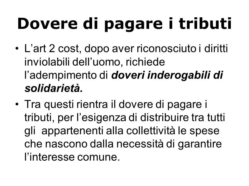 Dovere di pagare i tributi Lart 2 cost, dopo aver riconosciuto i diritti inviolabili delluomo, richiede ladempimento di doveri inderogabili di solidarietà.