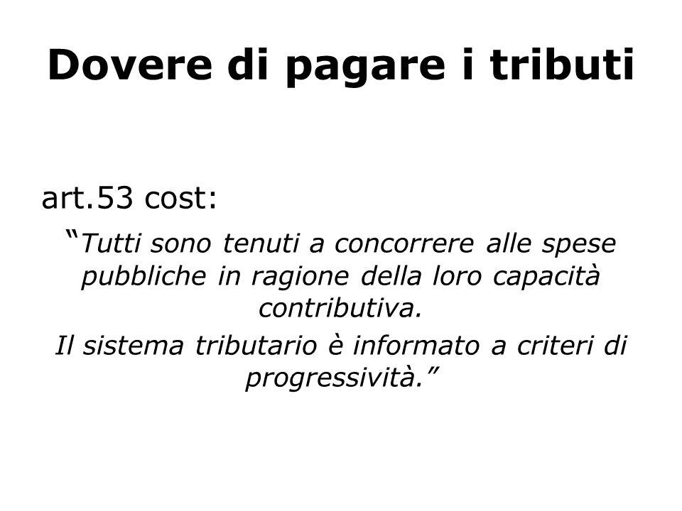 Dovere di pagare i tributi art.53 cost: Tutti sono tenuti a concorrere alle spese pubbliche in ragione della loro capacità contributiva.
