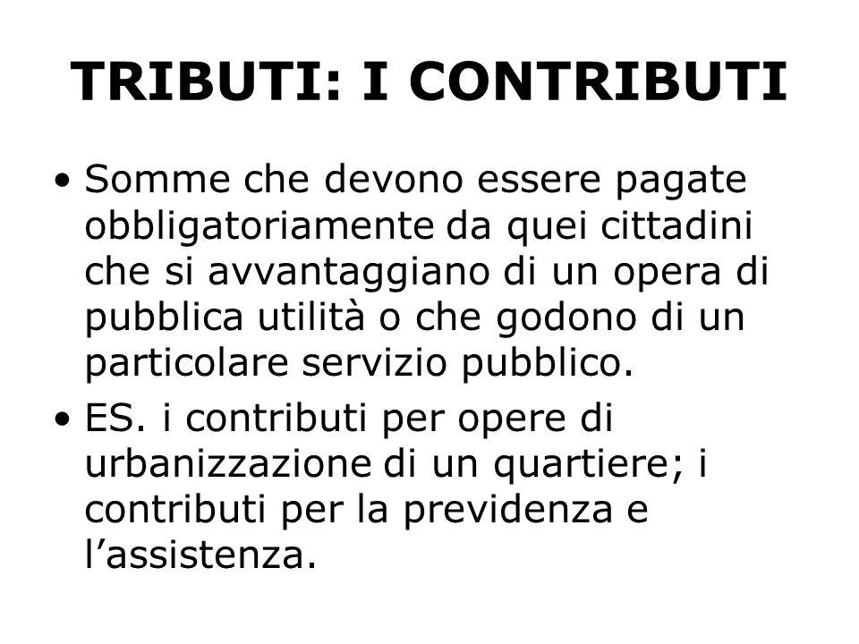 TRIBUTI: I CONTRIBUTI Somme che devono essere pagate obbligatoriamente da quei cittadini che si avvantaggiano di un opera di pubblica utilità o che godono di un particolare servizio pubblico.