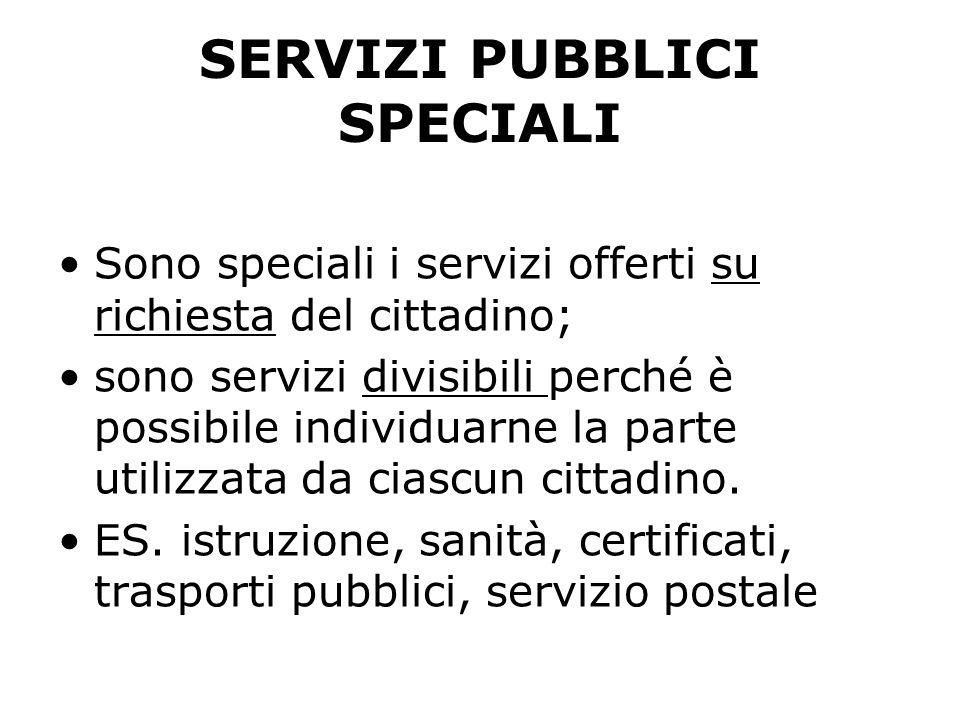 SERVIZI PUBBLICI SPECIALI Sono speciali i servizi offerti su richiesta del cittadino; sono servizi divisibili perché è possibile individuarne la parte utilizzata da ciascun cittadino.