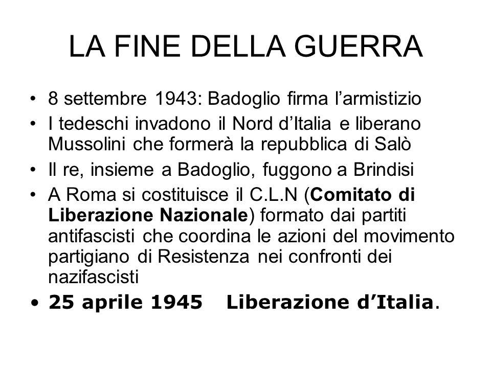LA FINE DELLA GUERRA 8 settembre 1943: Badoglio firma larmistizio I tedeschi invadono il Nord dItalia e liberano Mussolini che formerà la repubblica d