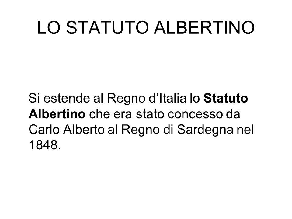 LO STATUTO ALBERTINO Si estende al Regno dItalia lo Statuto Albertino che era stato concesso da Carlo Alberto al Regno di Sardegna nel 1848.