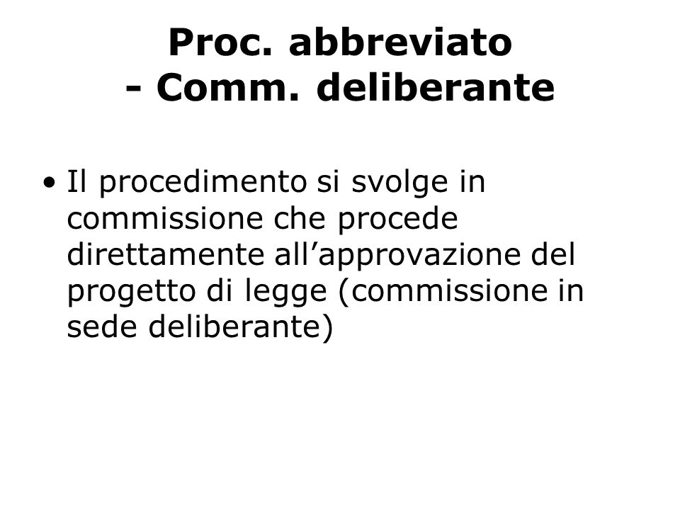 Proc. abbreviato - Comm. deliberante Il procedimento si svolge in commissione che procede direttamente allapprovazione del progetto di legge (commissi