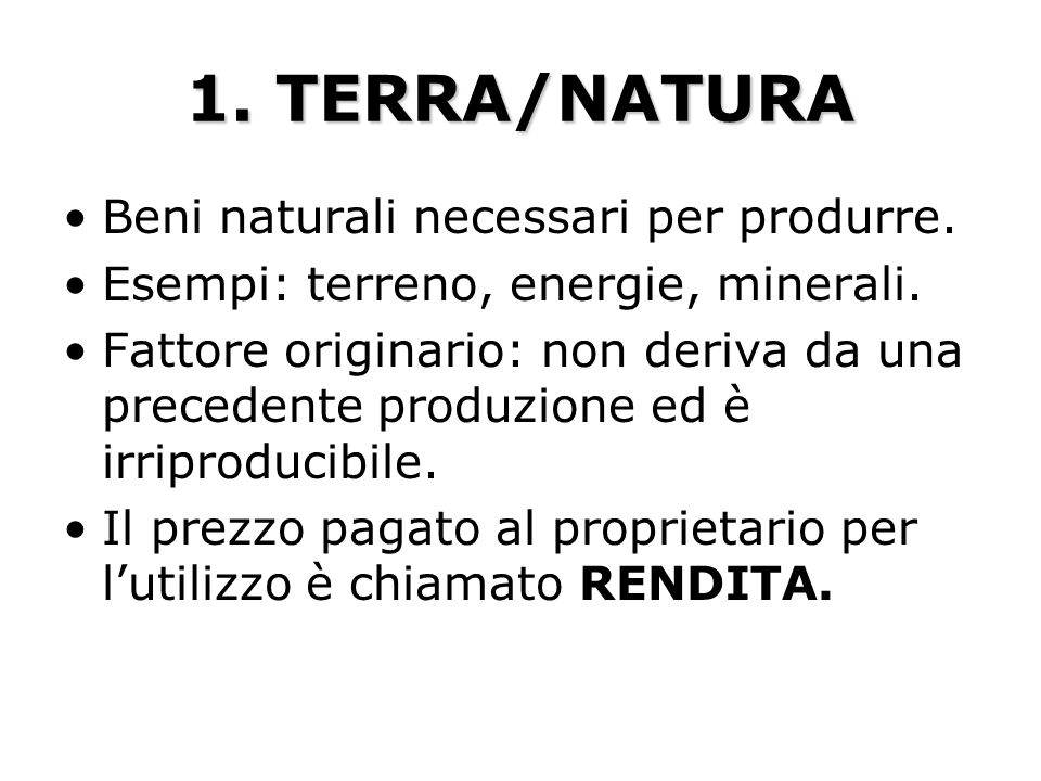 1. TERRA/NATURA Beni naturali necessari per produrre. Esempi: terreno, energie, minerali. Fattore originario: non deriva da una precedente produzione