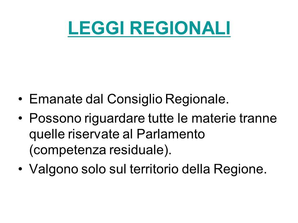 LEGGI REGIONALI Emanate dal Consiglio Regionale. Possono riguardare tutte le materie tranne quelle riservate al Parlamento (competenza residuale). Val