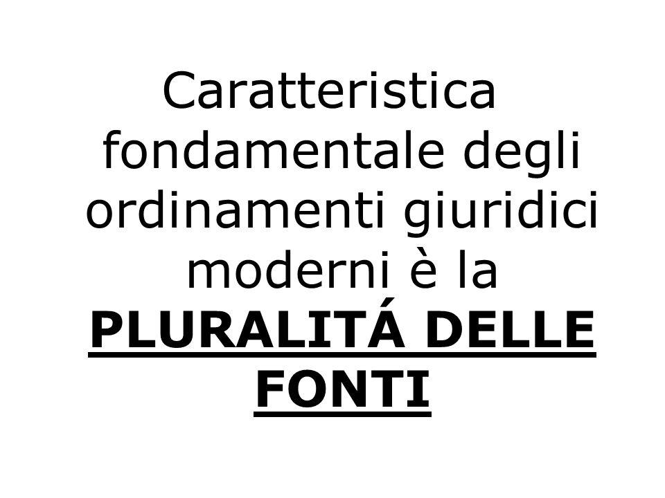 Caratteristica fondamentale degli ordinamenti giuridici moderni è la PLURALITÁ DELLE FONTI