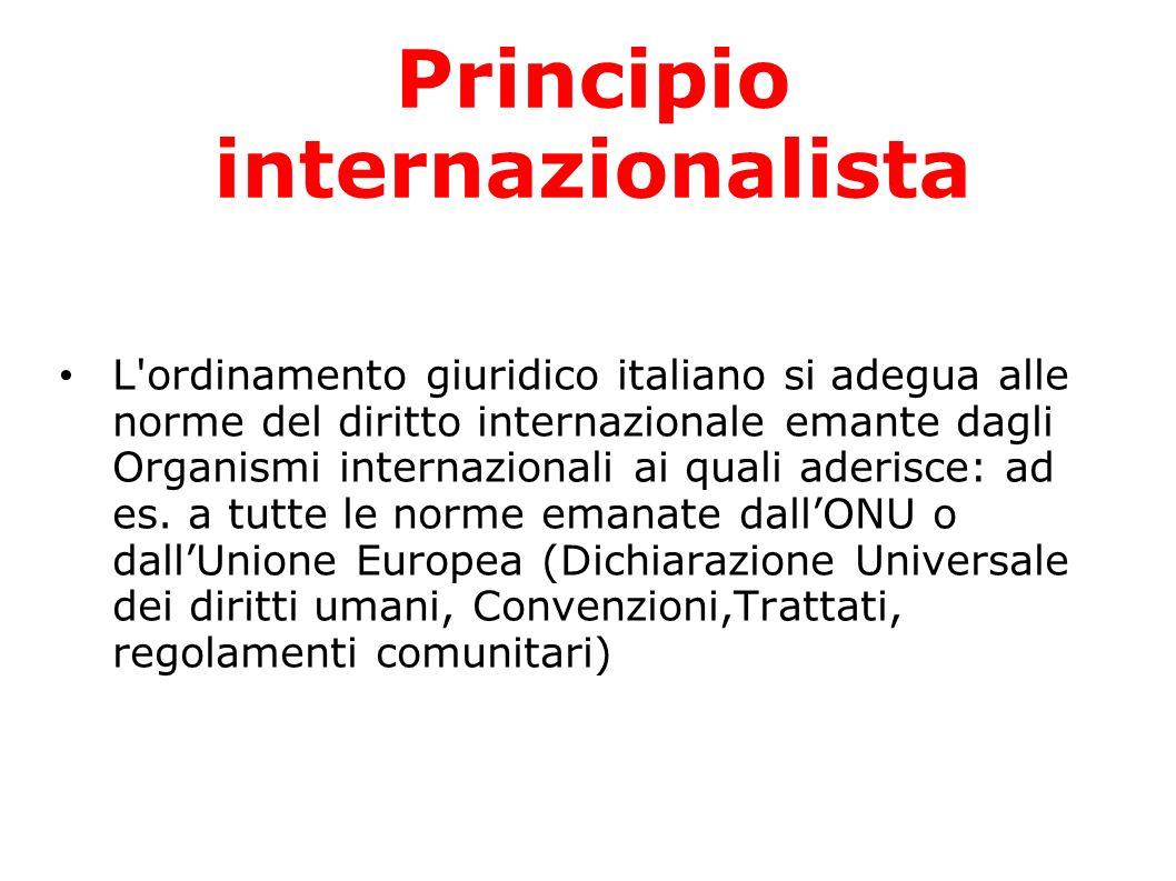 Principio internazionalista L'ordinamento giuridico italiano si adegua alle norme del diritto internazionale emante dagli Organismi internazionali ai