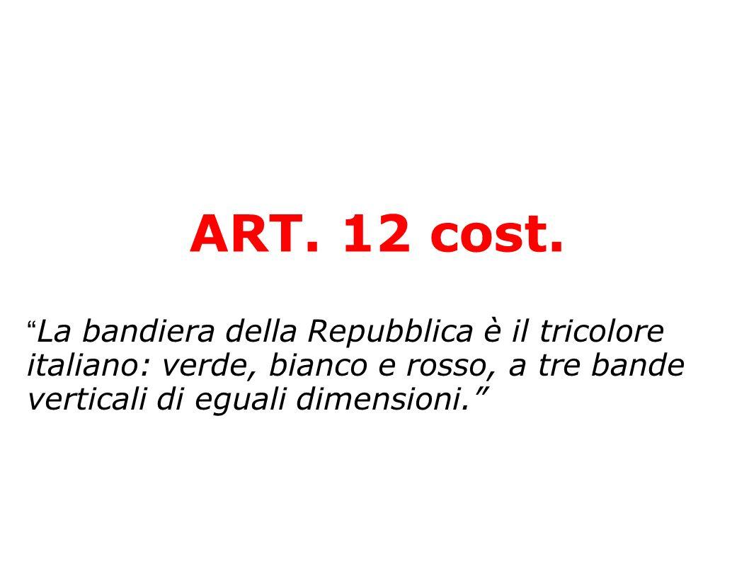ART. 12 cost. La bandiera della Repubblica è il tricolore italiano: verde, bianco e rosso, a tre bande verticali di eguali dimensioni.