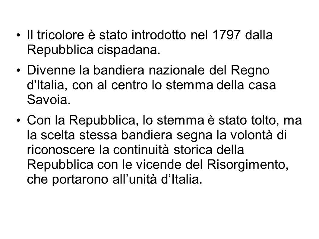 Il tricolore è stato introdotto nel 1797 dalla Repubblica cispadana. Divenne la bandiera nazionale del Regno d'Italia, con al centro lo stemma della c