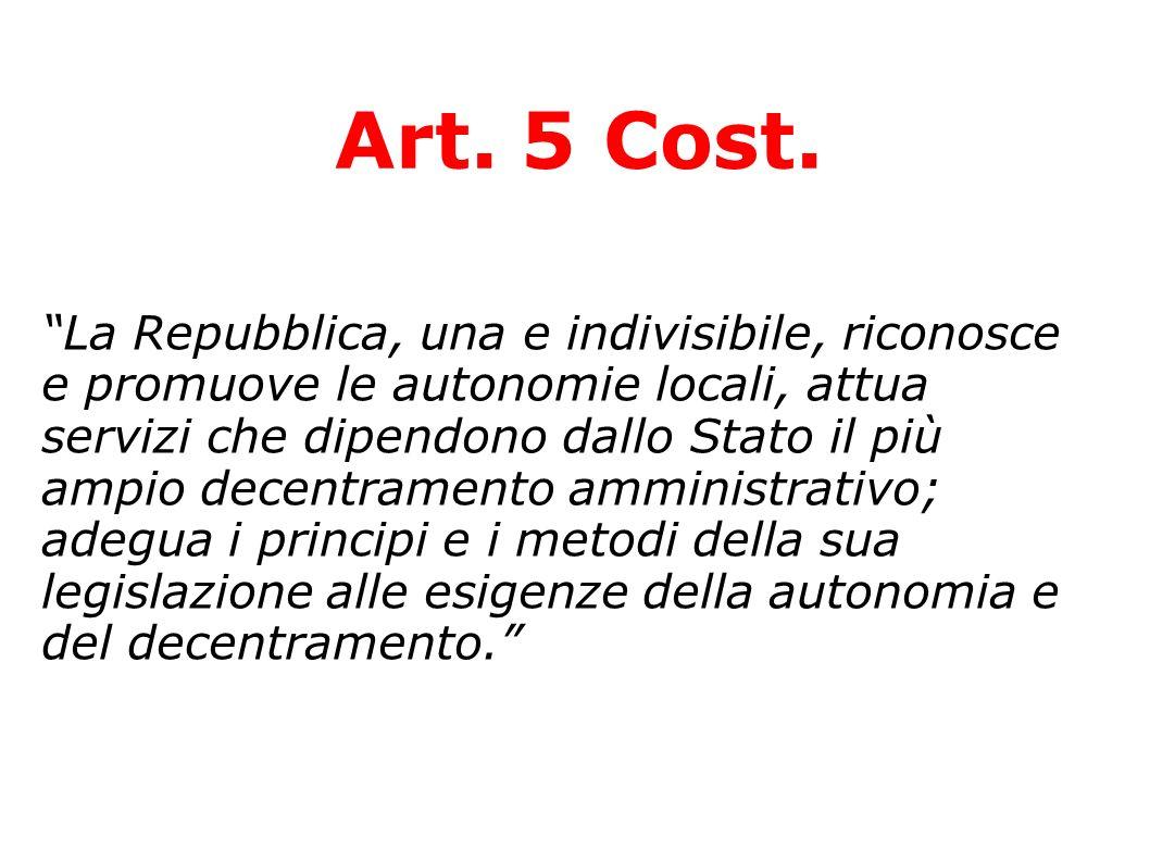 Art. 5 Cost. La Repubblica, una e indivisibile, riconosce e promuove le autonomie locali, attua servizi che dipendono dallo Stato il più ampio decentr