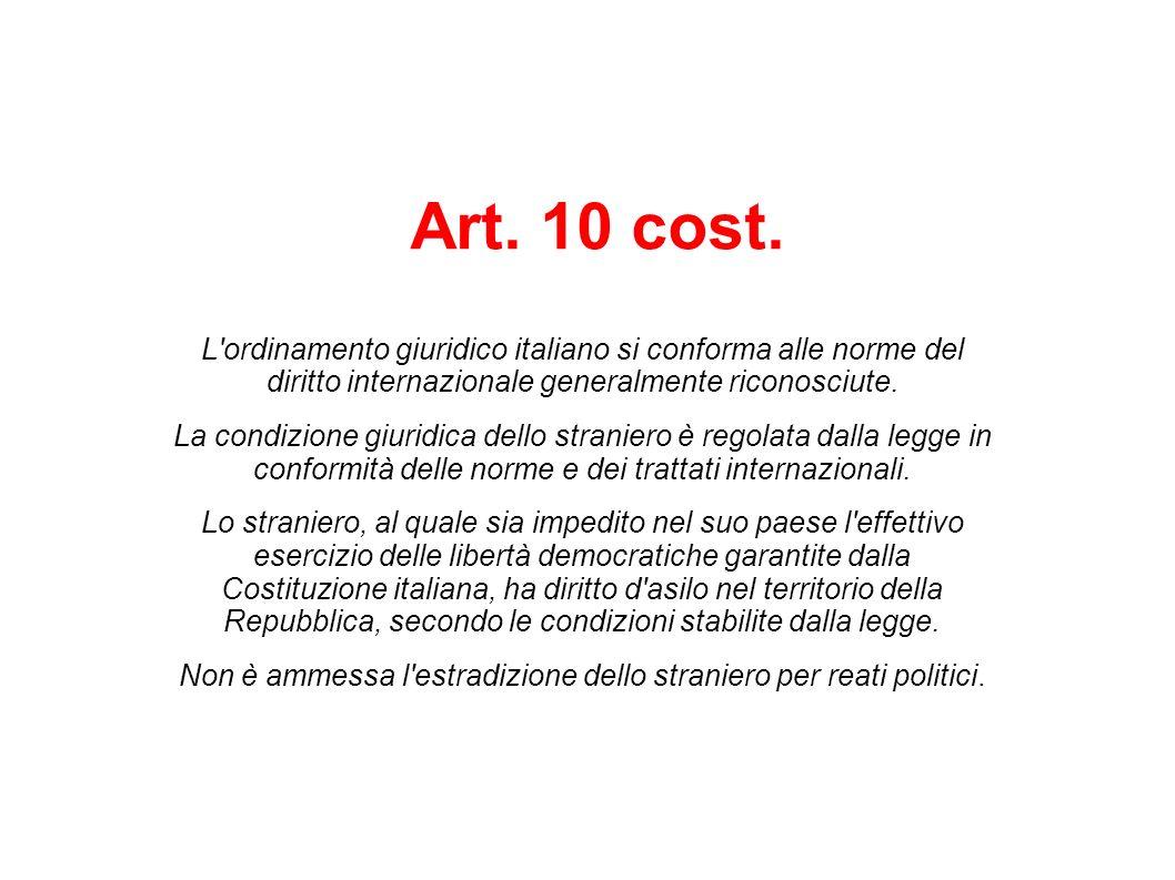 Art. 10 cost. L'ordinamento giuridico italiano si conforma alle norme del diritto internazionale generalmente riconosciute. La condizione giuridica de