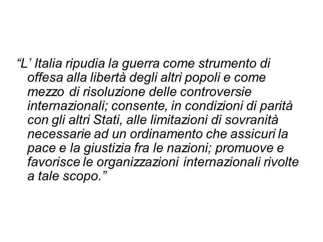L Italia ripudia la guerra come strumento di offesa alla libertà degli altri popoli e come mezzo di risoluzione delle controversie internazionali; con