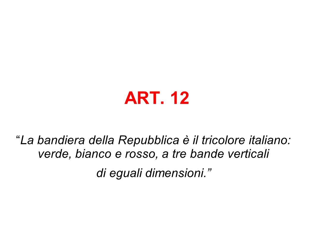 ART. 12 La bandiera della Repubblica è il tricolore italiano: verde, bianco e rosso, a tre bande verticali di eguali dimensioni.