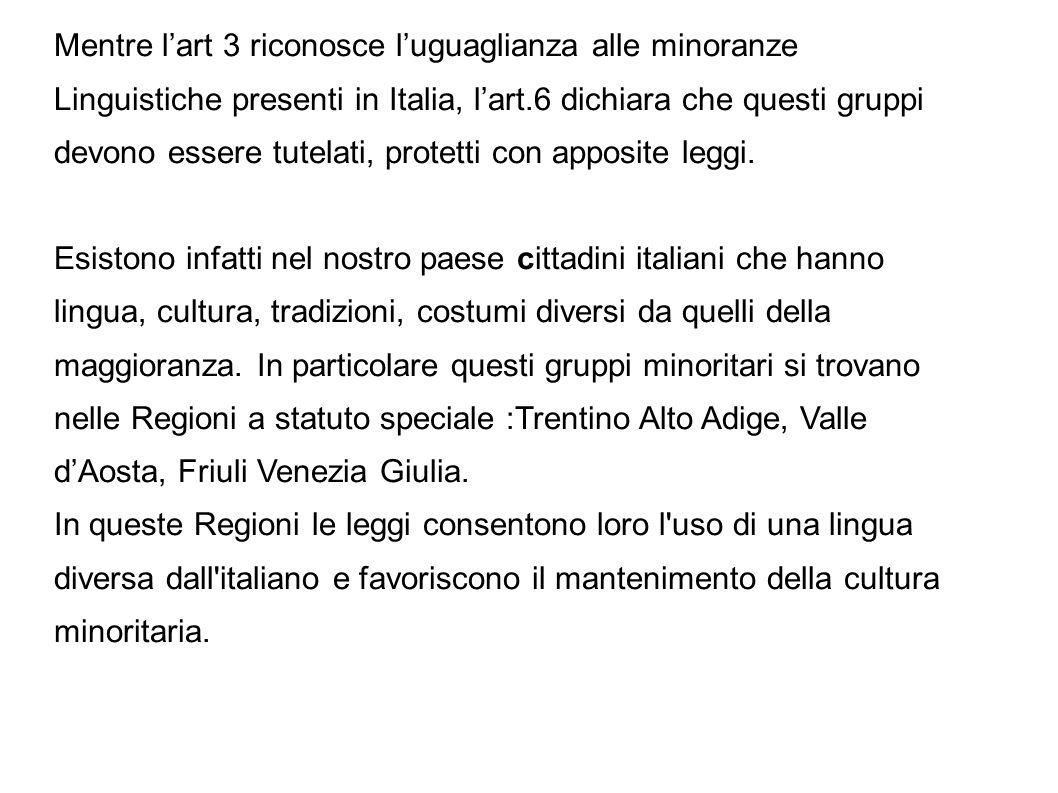 Mentre lart 3 riconosce luguaglianza alle minoranze Linguistiche presenti in Italia, lart.6 dichiara che questi gruppi devono essere tutelati, protett