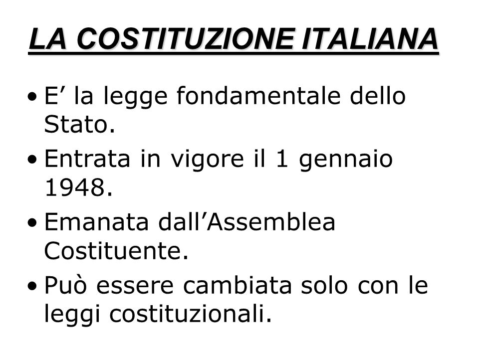 LA COSTITUZIONE ITALIANA E la legge fondamentale dello Stato. Entrata in vigore il 1 gennaio 1948. Emanata dallAssemblea Costituente. Può essere cambi