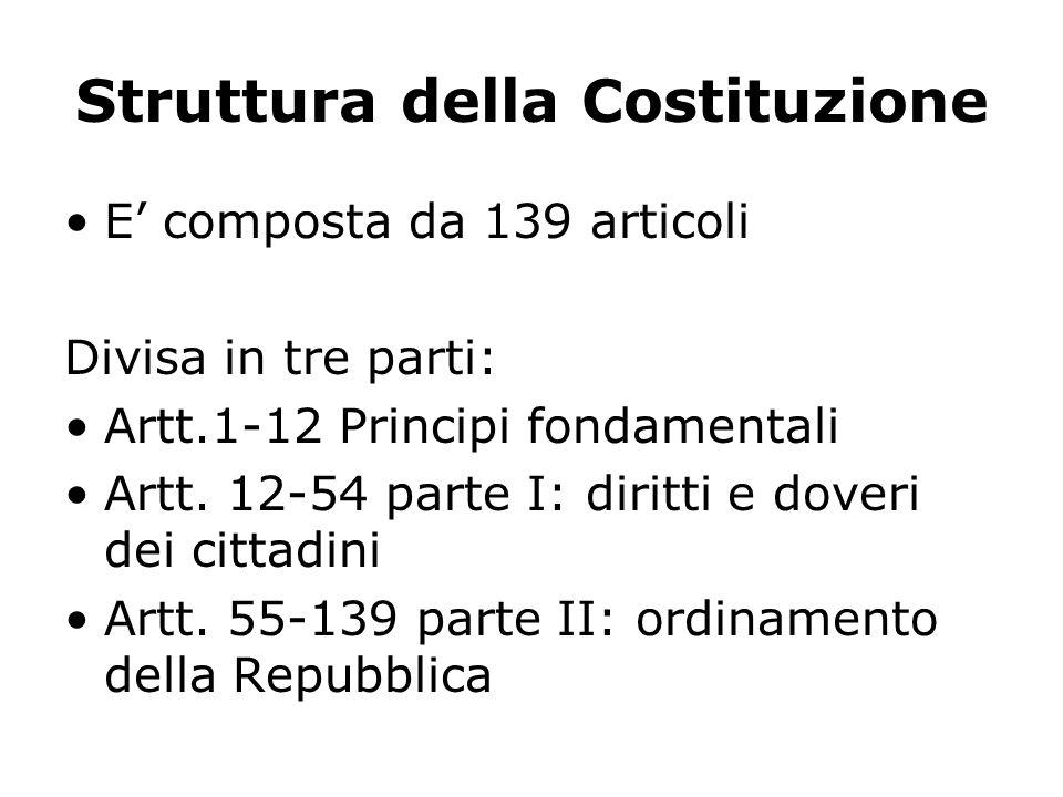 Struttura della Costituzione E composta da 139 articoli Divisa in tre parti: Artt.1-12 Principi fondamentali Artt. 12-54 parte I: diritti e doveri dei