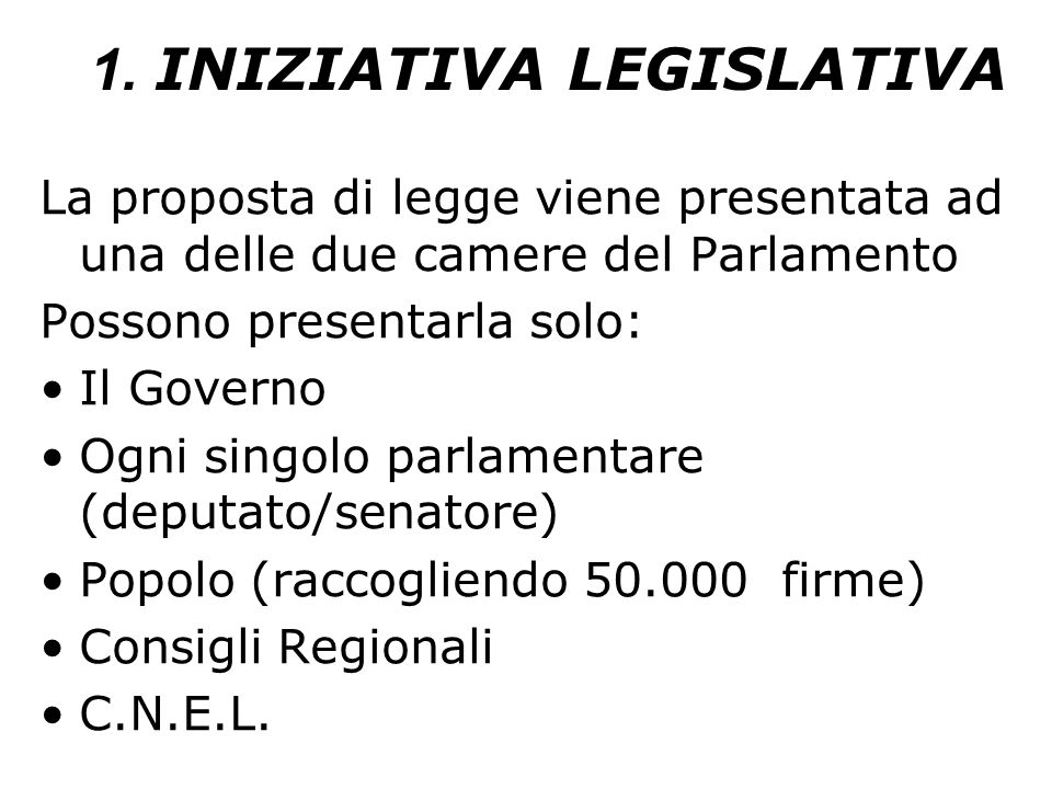 1. INIZIATIVA LEGISLATIVA La proposta di legge viene presentata ad una delle due camere del Parlamento Possono presentarla solo: Il Governo Ogni singo